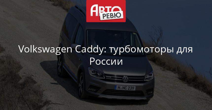Volkswagen Caddy в России обзавелся тремя новыми моторами