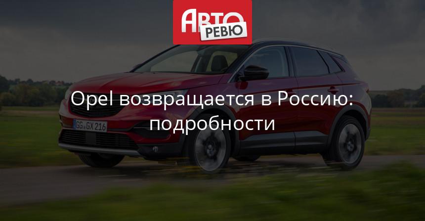 Opel в России: объявлены модели и сроки