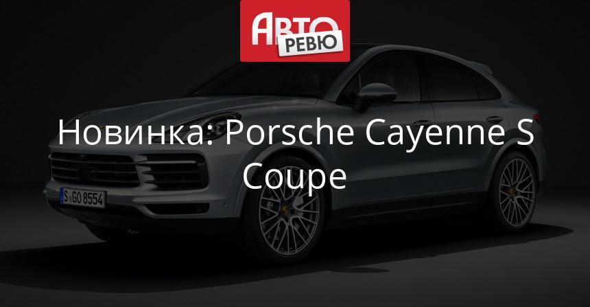 Кроссовер Porsche Cayenne S Coupe пополнил семейство
