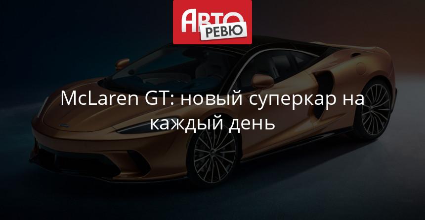 Новый McLaren GT: самый комфортный в гамме