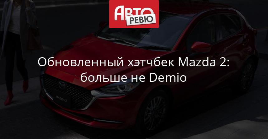 Обновленный хэтчбек Mazda 2: больше не Demio