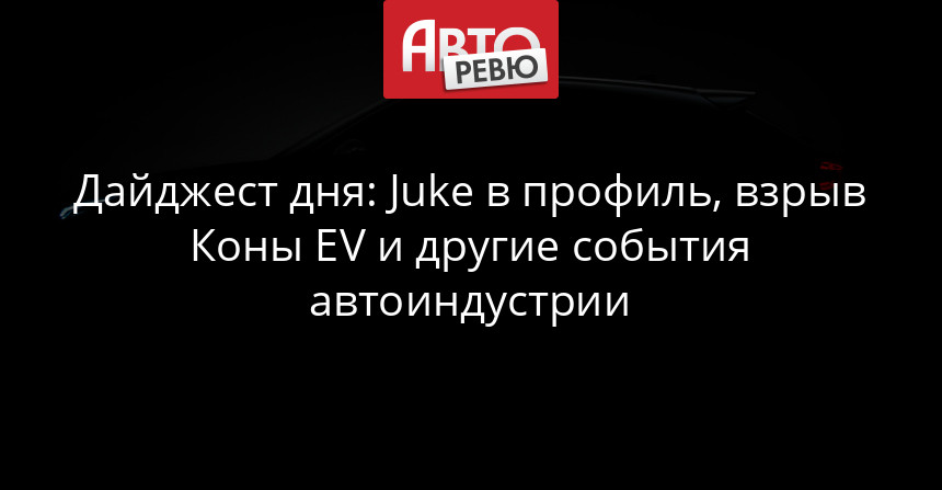 Дайджест дня: Juke в профиль, взрыв Коны EV и другие события автоиндустрии