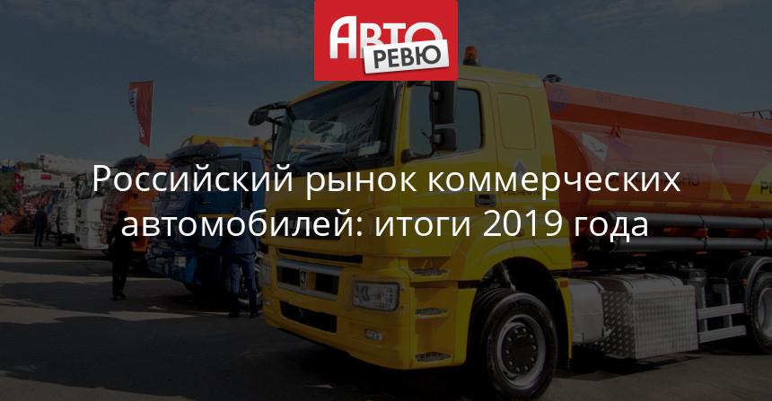 Российский рынок коммерческих автомобилей: итоги 2019 года