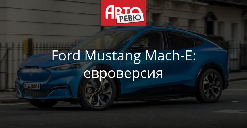 Электрический Ford Mustang Mach-E: дебют в Европе
